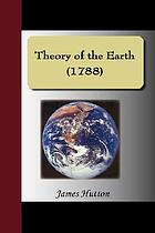 Theory of the earth : or, an investigation of the laws observable in the composition, dissolution, and restoration of land upon the globe