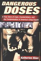 Dangerous doses : a true story of cops, counterfeiters, and the contamination of America's drug supply