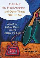 Call me if you need anything-- and other things not to say : a guide to helping others through tragedy and grief