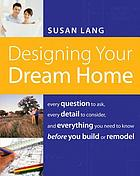 Designing your dream home : every question to ask, every detail to consider, and everything you need to know before you build or remodel