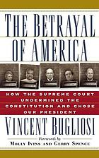 The betrayal of America : how the Supreme Court undermined the Constitution and chose our President