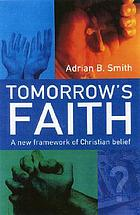 Tomorrow's faith : a new framework for Christian belief