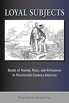 Loyal subjects : bonds of nation, race, and allegiance in nineteenth-century America