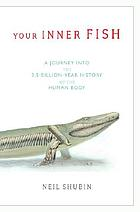 Your inner fish : a journey into the 3.5-billion-year history of the human body