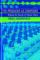 The producer as composer : shaping the sounds of popular music