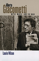 Alberto Giacometti : myth, magic, and the man