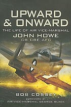 Upward and onward : life of Air-Vice Marshal John Howe CB, CBE, AFC