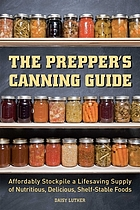The prepper's canning guide : affordably stockpile a lifesaving supply of nutritious, delicious, shelf-stable foods