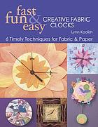 Fast, fun & easy creative fabric clocks : 6 timely techniques for fabric & paper