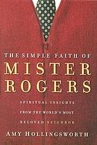 The simple faith of Mister Rogers : spiritual insights from the world's most beloved neighbor