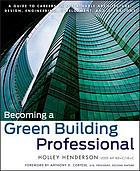 Becoming a green building professional : a guide to careers in sustainable architecture, design, development and more