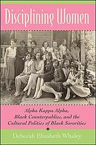 Disciplining women : Alpha Kappa Alpha, Black counterpublics, and the cultural politics of Black sororities