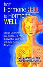 From hormone hell to hormone well : straight talk women (and men) need to know to save their sanity, health, and - quite possibly - their lives