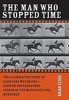 The man who stopped time : the illuminating story of Eadweard Muybridge: father of the motion picture, pioneer of photography, and murderer