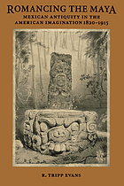 Romancing the Maya : Mexican antiquity in the American imagination, 1820-1915