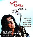 Alice Cooper, golf monster : [a rock 'n' roller's 12 steps to becoming a golf addict]