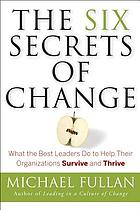 The Six Secrets of Change : What the Best Leaders Do to Help Their Organizations Survive and Thrive.