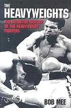The heavyweights : the definitive history of the heavyweight fighters