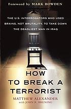 How to break a terrorist : the U.S. interrogators who used brains, not brutality, to take down the deadliest man in Iraq