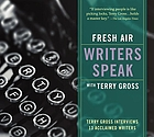 Fresh air writers speak with Terry Gross : [Terry Gross interviews 13 acclaimed writers].
