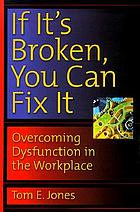 If it's broken, you can fix it : overcoming dysfunction in the workplace