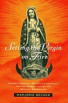 Setting the Virgin on fire : Lázaro Cárdenas, Michoacán peasants, and the redemption of the Mexican Revolution