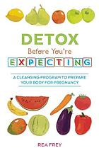 Detox before you're expecting : a cleansing program to prepare your body for pregnancy