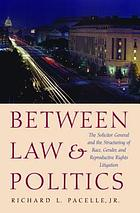 Between law & politics : the Solicitor General and the structuring of race, gender, and reproductive rights litigation