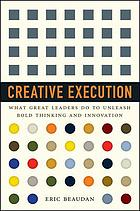 Creative execution : what great leaders do to unleash the forces of innovation and bold thinking in their organizations