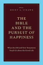 The Bible and the pursuit of happiness : what the Old and New Testaments teach us about the good life