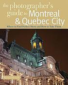 The photographer's guide to Montreal & Quebec City : where to find perfect shots and how to take them