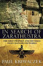 In search of Zarathustra : the first prophet and the ideas that changed the world