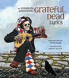 The complete annotated Grateful Dead lyrics : the collected lyrics of Robert Hunter and John Barlow, lyrics to all original songs, with selected traditional and cover songs
