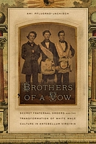 Brothers of a vow : secret fraternal orders and the transformation of white male culture in Antebellum Virginia