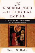 The kingdom of God as liturgical empire : a theological commentary on 1-2 Chronicles