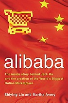 Alibaba : the inside story behind Jack Ma and the creation of the world's biggest online marketplace