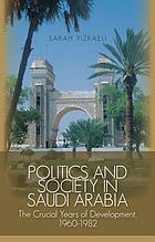Politics and society in Saudi Arabia : the crucial years of development, 1960-1982