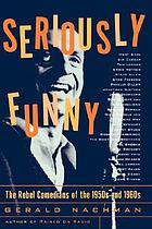 Seriously funny : the rebel comedians of the 1950s and 1960s
