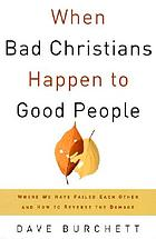 When bad Christians happen to good people : where have failed each other and how to reverse the damage