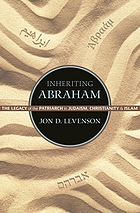 Inheriting Abraham : the legacy of the patriarch in Judaism, Christianity, and Islam