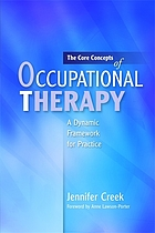 The core concepts of occupational therapy : a dynamic framework for practice