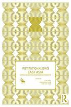 Institutionalizing East Asia : mapping and reconfiguring regional cooperation