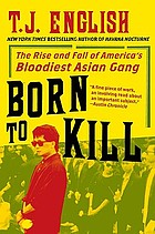 Born to kill : the rise and fall of America's bloodiest Asian gang