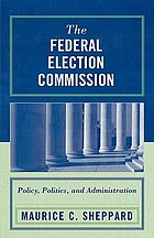 The Federal Election Commission : policy, politics, and administration