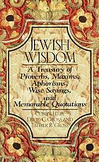 Jewish wisdom : a treasury of proverbs, maxims, aphorisms, wise sayings, and memorable quotations