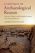 A critique of archaeological reason : structural, digital and philosophical aspects of the excavated record