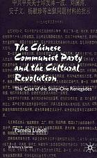 The Chinese Communist Party and the cultural revolution : the case of the sixty-one renegades