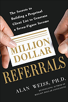 Million dollar referrals : the secrets to building a perpetual client list to generate a seven-figure income