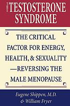 The testosterone syndrome : the critical factor for energy, health, & sexuality - reversing the male menopause