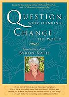 Question your thinking, change the world : quotations from Byron Katie
